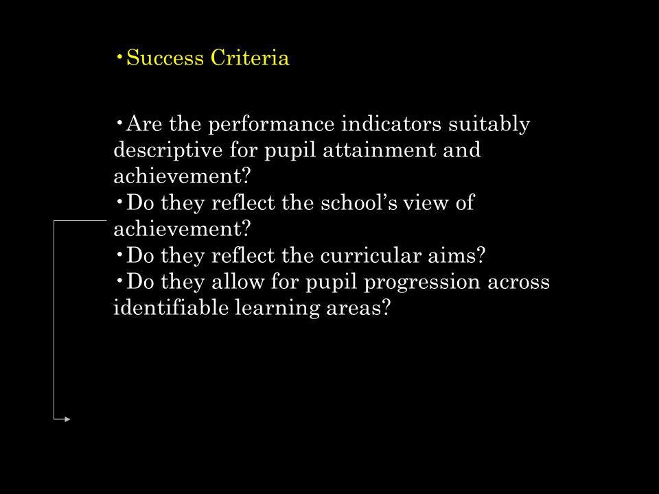 Success Criteria Are the performance indicators suitably descriptive for pupil attainment and achievement.