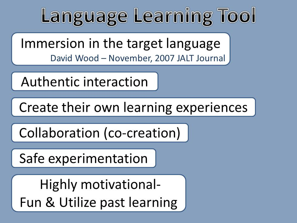Immersion in the target language David Wood – November, 2007 JALT Journal Create their own learning experiences Collaboration (co-creation) Safe experimentation Authentic interaction Highly motivational- Fun & Utilize past learning