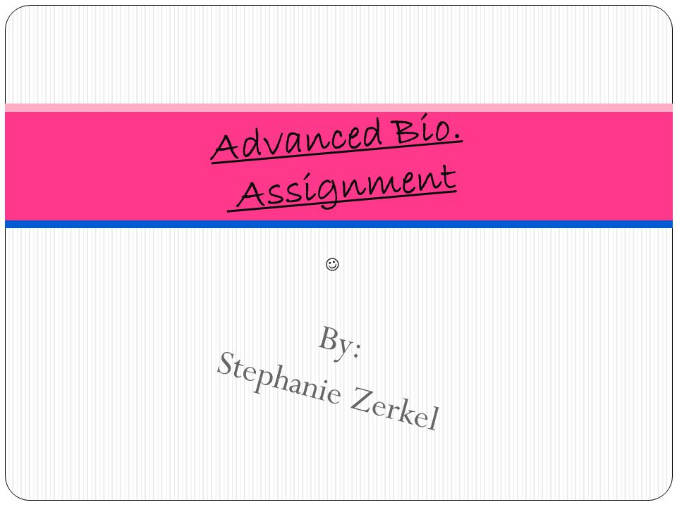 By: Stephanie Zerkel Advanced Bio. Assignment