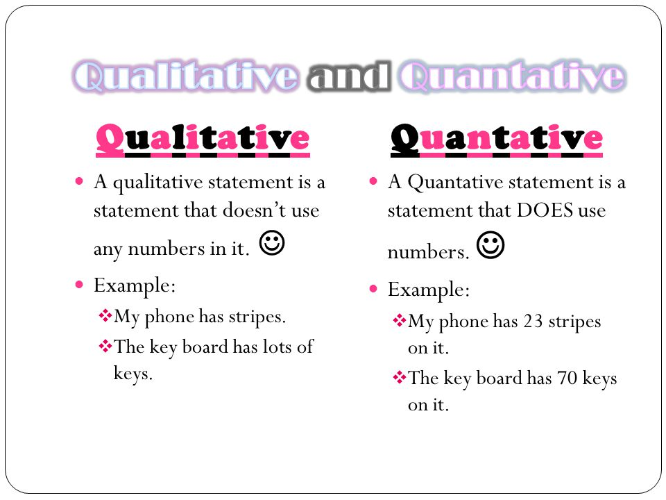 QualitativeQualitativeQuantativeQuantative A qualitative statement is a statement that doesn't use any numbers in it. Example:  My phone has stripes.