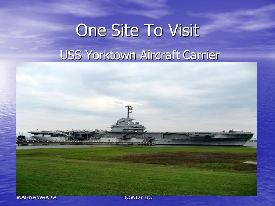 WAKKA HOWDY DO One Site To Visit USS Yorktown Aircraft Carrier