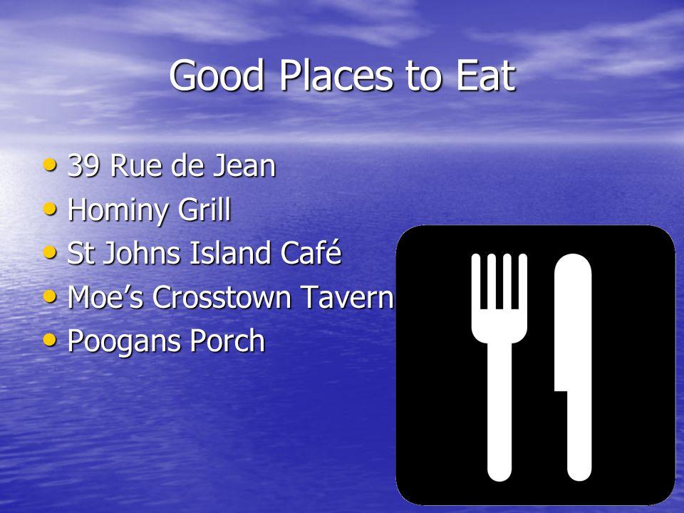 Good Places to Eat 39 Rue de Jean 39 Rue de Jean Hominy Grill Hominy Grill St Johns Island Café St Johns Island Café Moe's Crosstown Tavern Moe's Crosstown Tavern Poogans Porch Poogans Porch