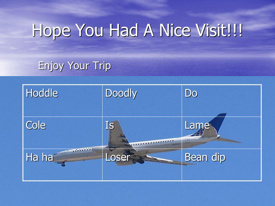 Hope You Had A Nice Visit!!! Enjoy Your Trip HoddleDoodlyDoColeIsLame Ha ha Loser Bean dip