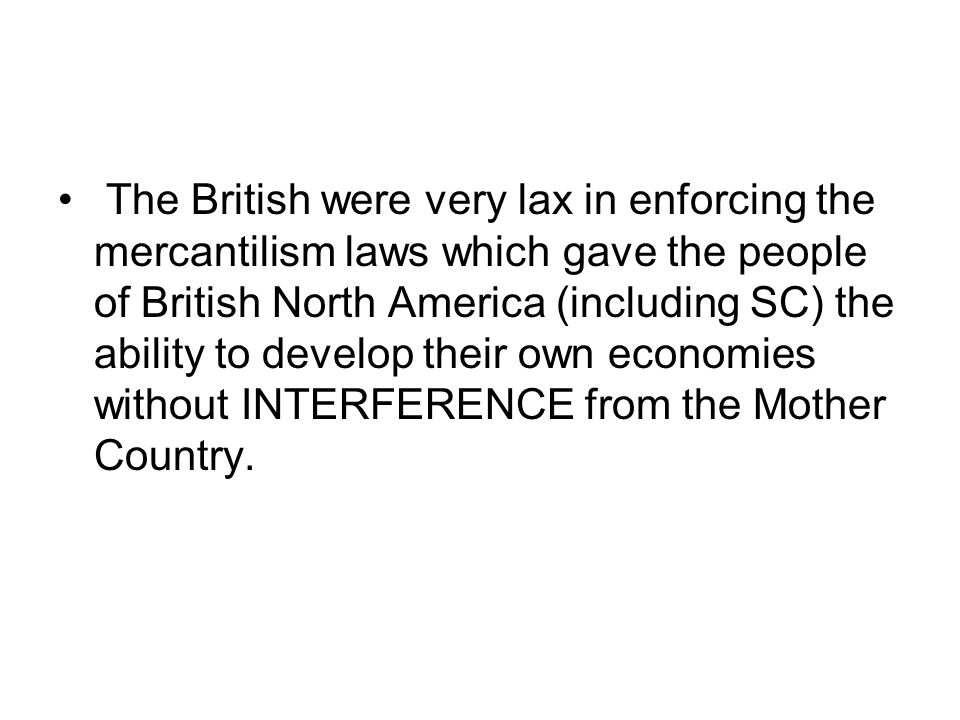 The British were very lax in enforcing the mercantilism laws which gave the people of British North America (including SC) the ability to develop their own economies without INTERFERENCE from the Mother Country.