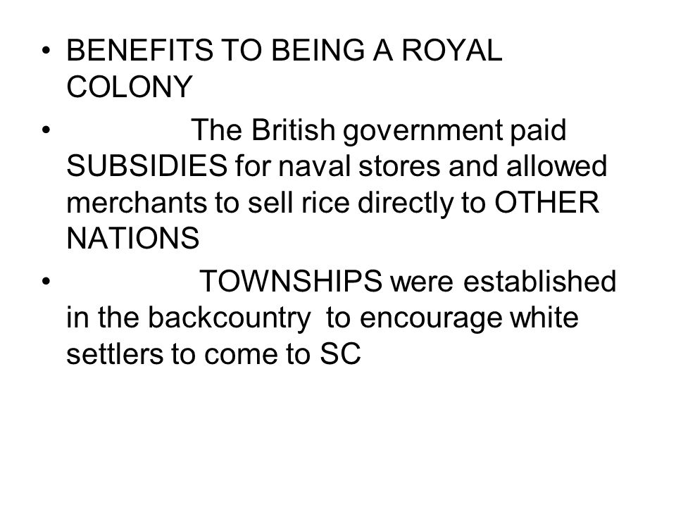 BENEFITS TO BEING A ROYAL COLONY The British government paid SUBSIDIES for naval stores and allowed merchants to sell rice directly to OTHER NATIONS TOWNSHIPS were established in the backcountry to encourage white settlers to come to SC
