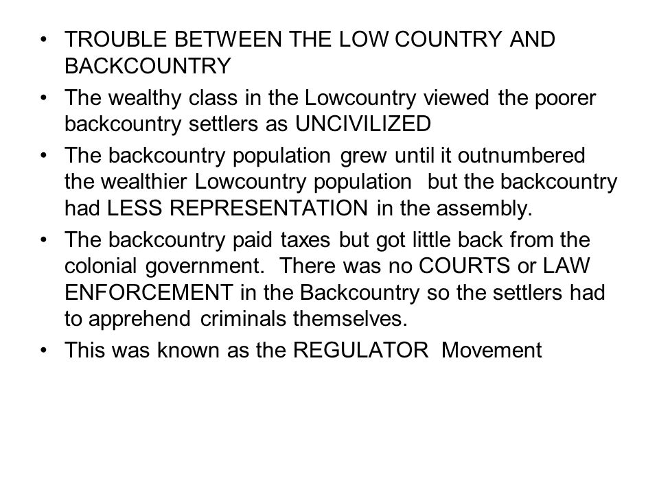 TROUBLE BETWEEN THE LOW COUNTRY AND BACKCOUNTRY The wealthy class in the Lowcountry viewed the poorer backcountry settlers as UNCIVILIZED The backcountry population grew until it outnumbered the wealthier Lowcountry population but the backcountry had LESS REPRESENTATION in the assembly.