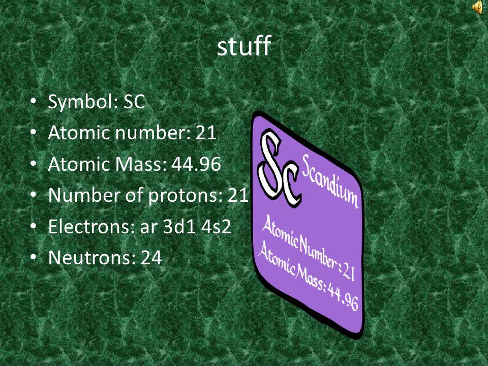 stuff Symbol: SC Atomic number: 21 Atomic Mass: 44.96 Number of protons: 21 Electrons: ar 3d1 4s2 Neutrons: 24