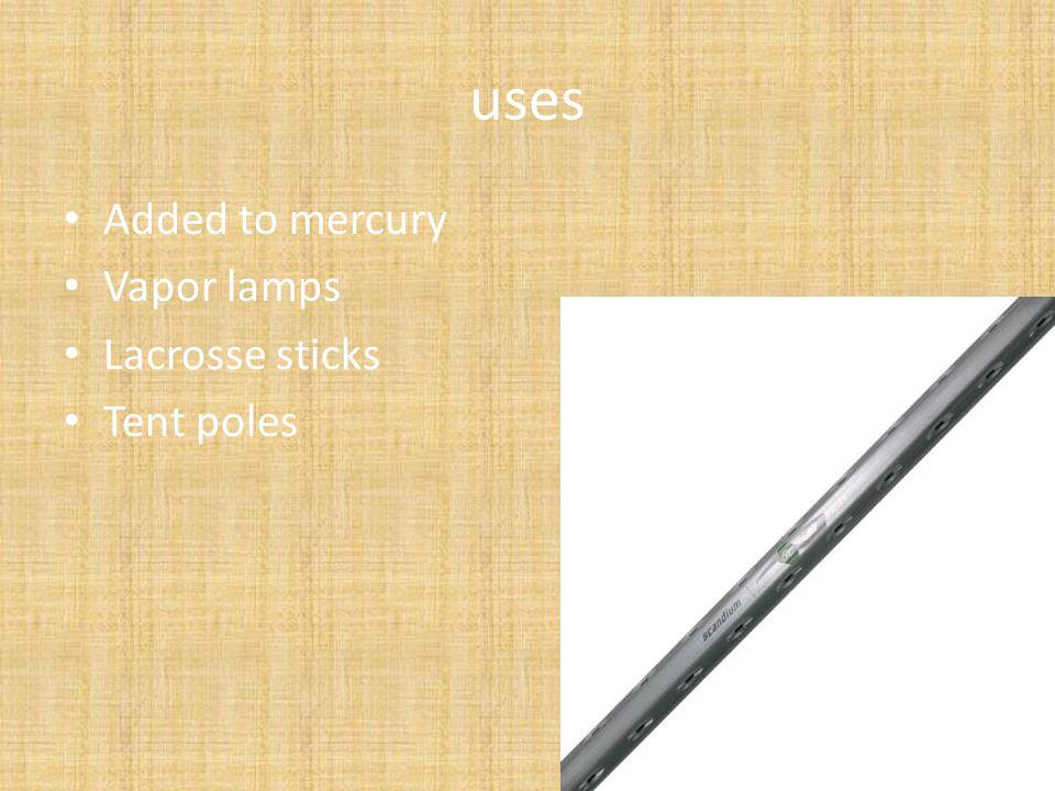 uses Added to mercury Vapor lamps Lacrosse sticks Tent poles