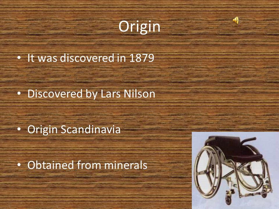 Origin It was discovered in 1879 Discovered by Lars Nilson Origin Scandinavia Obtained from minerals