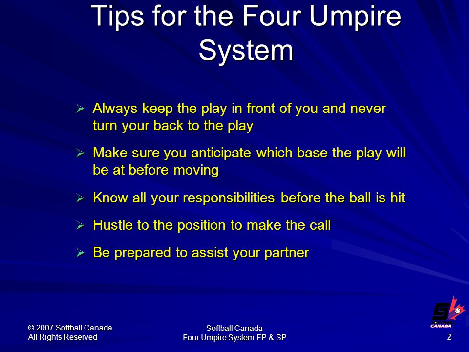 © 2007 Softball Canada All Rights Reserved Softball Canada Four Umpire System FP & SP 2 Tips for the Four Umpire System  Always keep the play in front of you and never turn your back to the play  Make sure you anticipate which base the play will be at before moving  Know all your responsibilities before the ball is hit  Hustle to the position to make the call  Be prepared to assist your partner