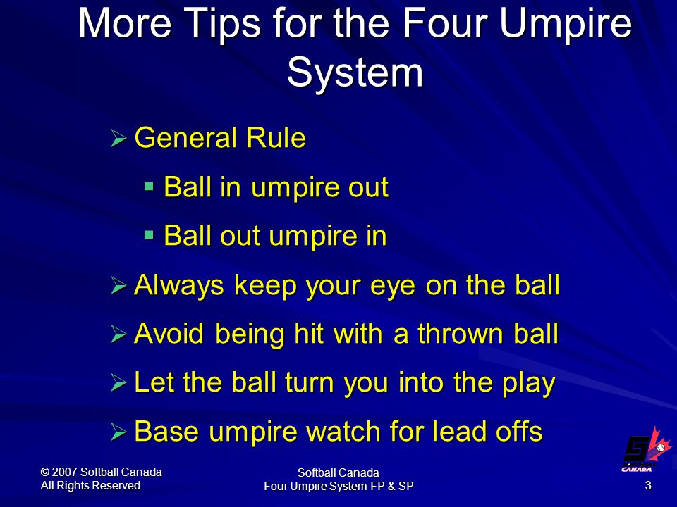 © 2007 Softball Canada All Rights Reserved Softball Canada Four Umpire System FP & SP 3 More Tips for the Four Umpire System  General Rule  Ball in umpire out  Ball out umpire in  Always keep your eye on the ball  Avoid being hit with a thrown ball  Let the ball turn you into the play  Base umpire watch for lead offs