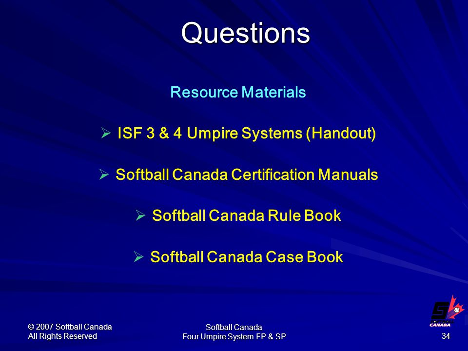© 2007 Softball Canada All Rights Reserved Softball Canada Four Umpire System FP & SP 34 Resource Materials  ISF 3 & 4 Umpire Systems (Handout)  Softball Canada Certification Manuals  Softball Canada Rule Book  Softball Canada Case Book Questions
