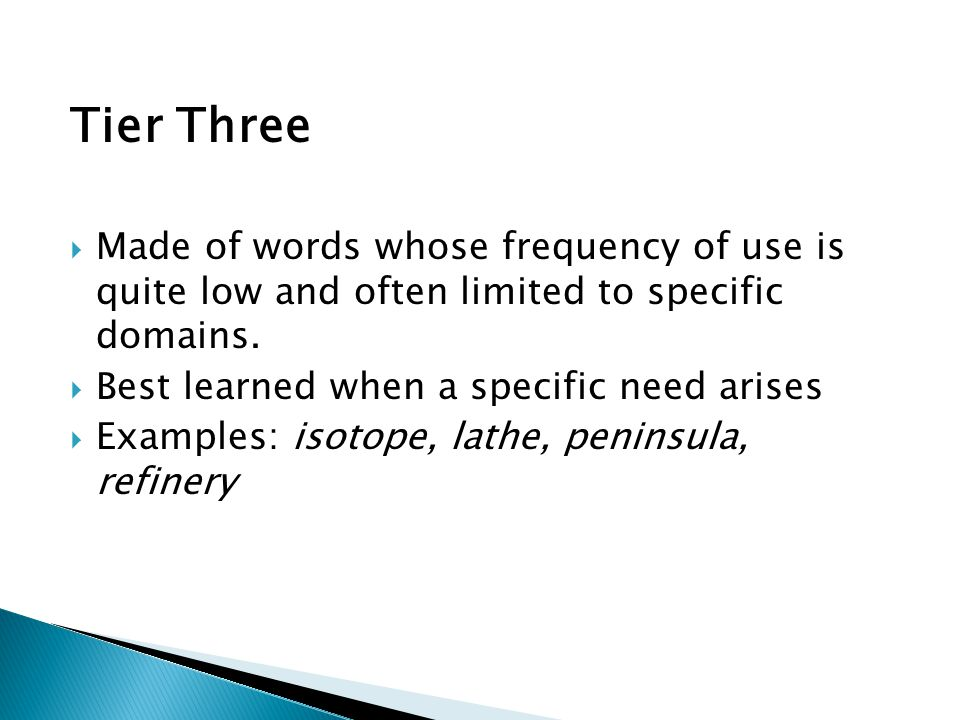 Tier Three  Made of words whose frequency of use is quite low and often limited to specific domains.