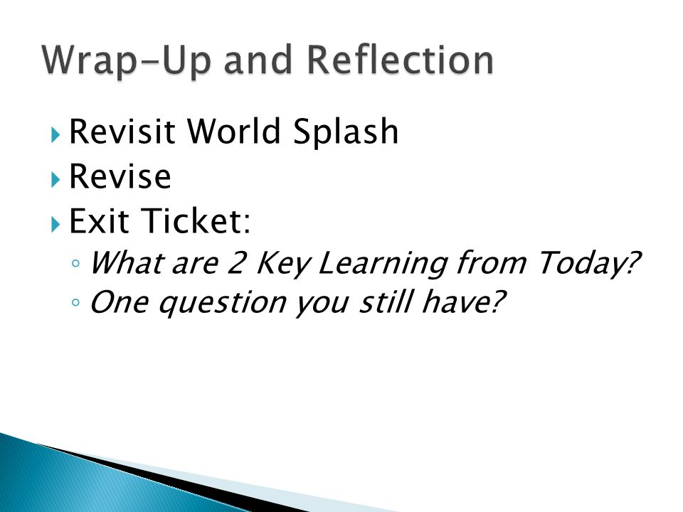  Revisit World Splash  Revise  Exit Ticket: ◦ What are 2 Key Learning from Today? ◦ One question you still have?