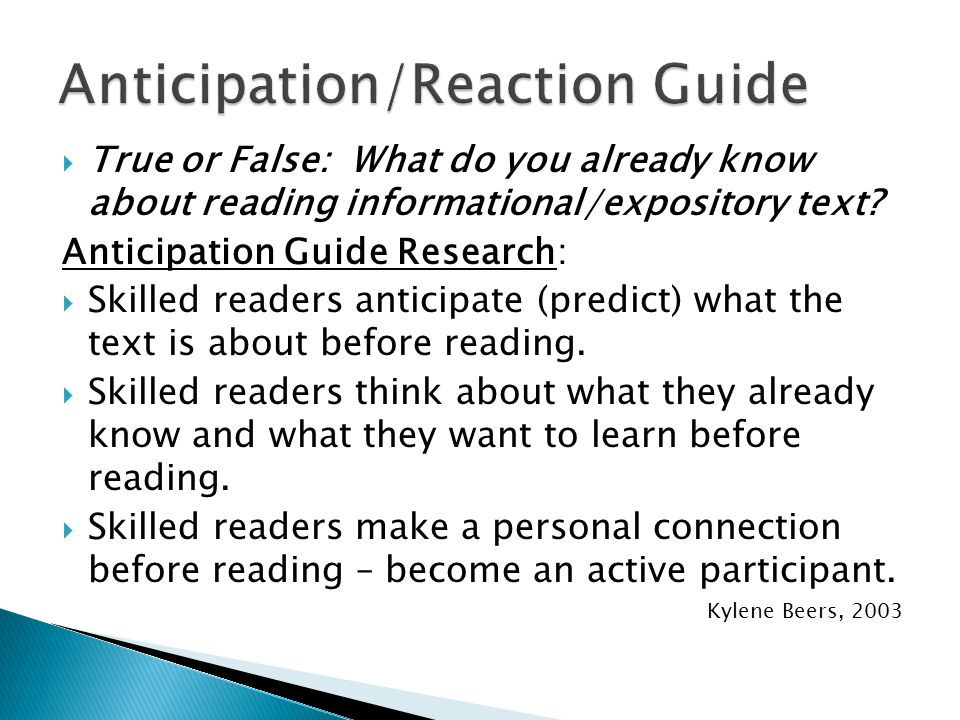  True or False: What do you already know about reading informational/expository text? Anticipation Guide Research:  Skilled readers anticipate (pred