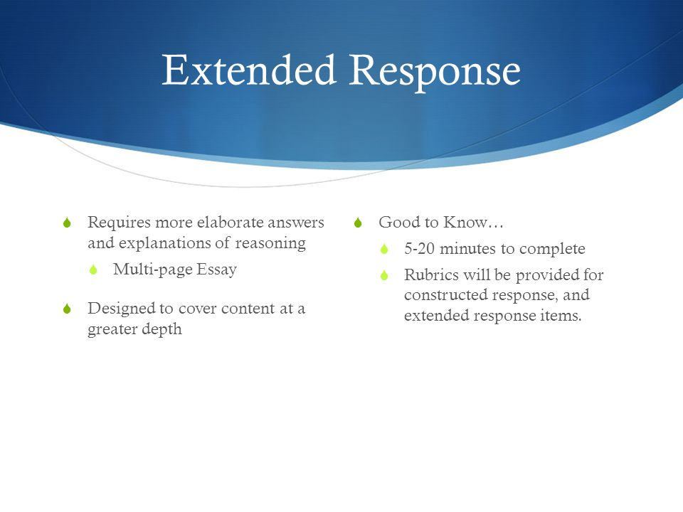 Extended Response  Requires more elaborate answers and explanations of reasoning  Multi-page Essay  Designed to cover content at a greater depth  Good to Know…  5-20 minutes to complete  Rubrics will be provided for constructed response, and extended response items.
