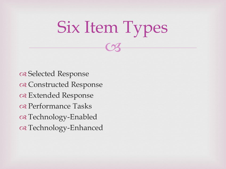   Selected Response  Constructed Response  Extended Response  Performance Tasks  Technology-Enabled  Technology-Enhanced Six Item Types