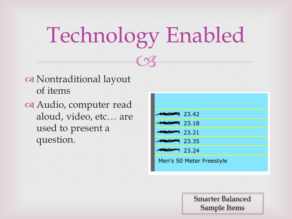  Technology Enabled  Nontraditional layout of items  Audio, computer read aloud, video, etc… are used to present a question. Smarter Balanced Sampl