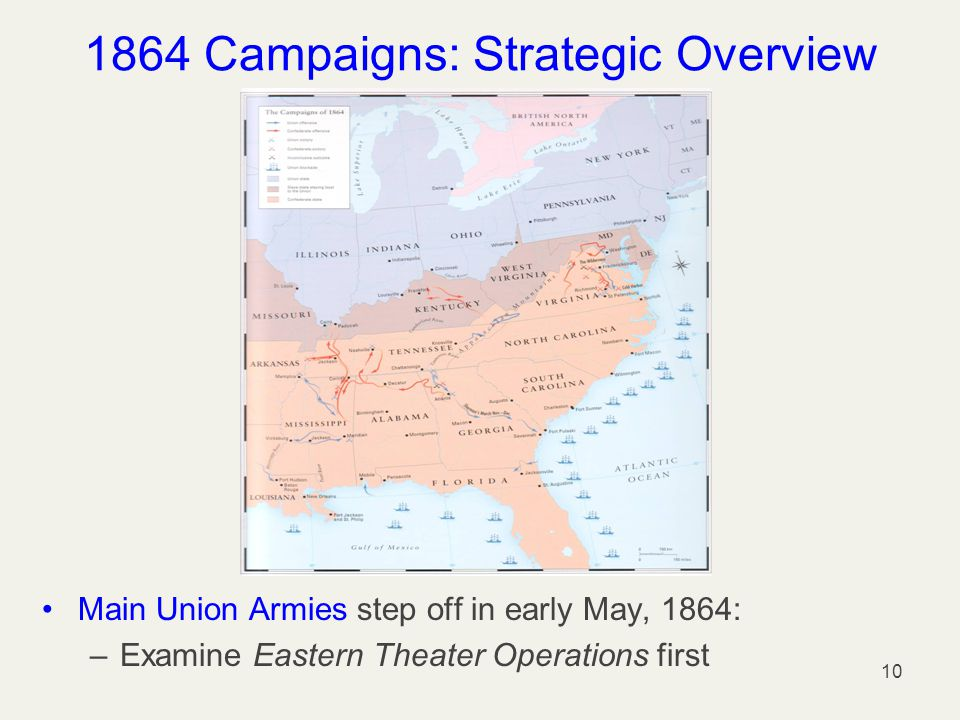 1864 Campaigns: Strategic Overview Main Union Armies step off in early May, 1864: –Examine Eastern Theater Operations first 10