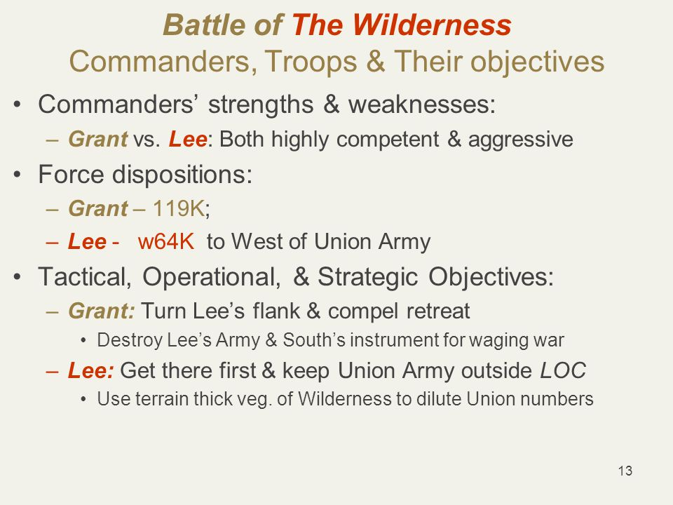 13 Battle of The Wilderness Commanders, Troops & Their objectives Commanders' strengths & weaknesses: –Grant vs.