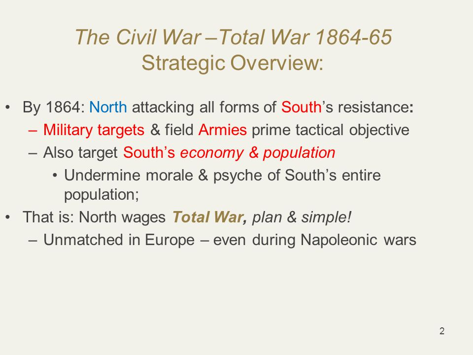 2 The Civil War –Total War 1864-65 Strategic Overview: By 1864: North attacking all forms of South's resistance: –Military targets & field Armies prime tactical objective –Also target South's economy & population Undermine morale & psyche of South's entire population; That is: North wages Total War, plan & simple.
