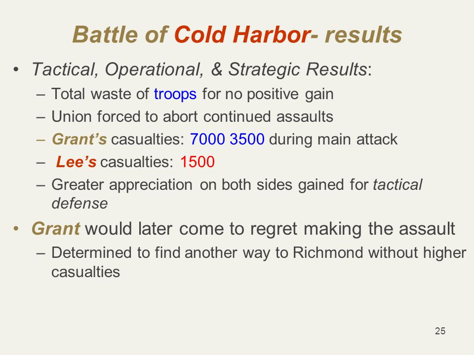 25 Battle of Cold Harbor- results Tactical, Operational, & Strategic Results: –Total waste of troops for no positive gain –Union forced to abort continued assaults –Grant's casualties: 7000 3500 during main attack – Lee's casualties: 1500 –Greater appreciation on both sides gained for tactical defense Grant would later come to regret making the assault –Determined to find another way to Richmond without higher casualties