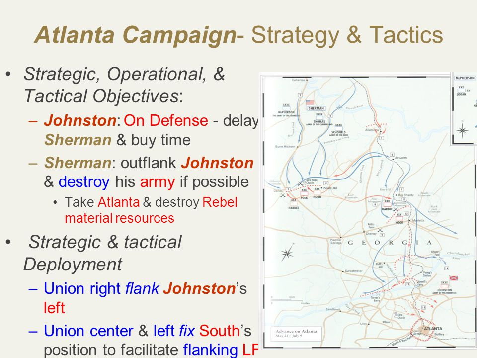 30 Atlanta Campaign- Strategy & Tactics Strategic, Operational, & Tactical Objectives: –Johnston: On Defense - delay Sherman & buy time –Sherman: outflank Johnston & destroy his army if possible Take Atlanta & destroy Rebel material resources Strategic & tactical Deployment –Union right flank Johnston's left –Union center & left fix South's position to facilitate flanking LF