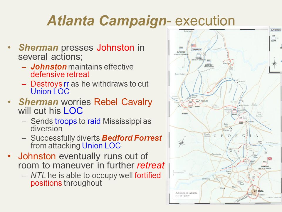 31 Atlanta Campaign- execution Sherman presses Johnston in several actions; –Johnston maintains effective defensive retreat –Destroys rr as he withdraws to cut Union LOC Sherman worries Rebel Cavalry will cut his LOC –Sends troops to raid Mississippi as diversion –Successfully diverts Bedford Forrest from attacking Union LOC Johnston eventually runs out of room to maneuver in further retreat –NTL he is able to occupy well fortified positions throughout