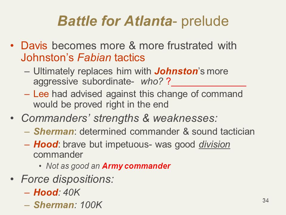 34 Battle for Atlanta- prelude Davis becomes more & more frustrated with Johnston's Fabian tactics –Ultimately replaces him with Johnston's more aggressive subordinate- who.
