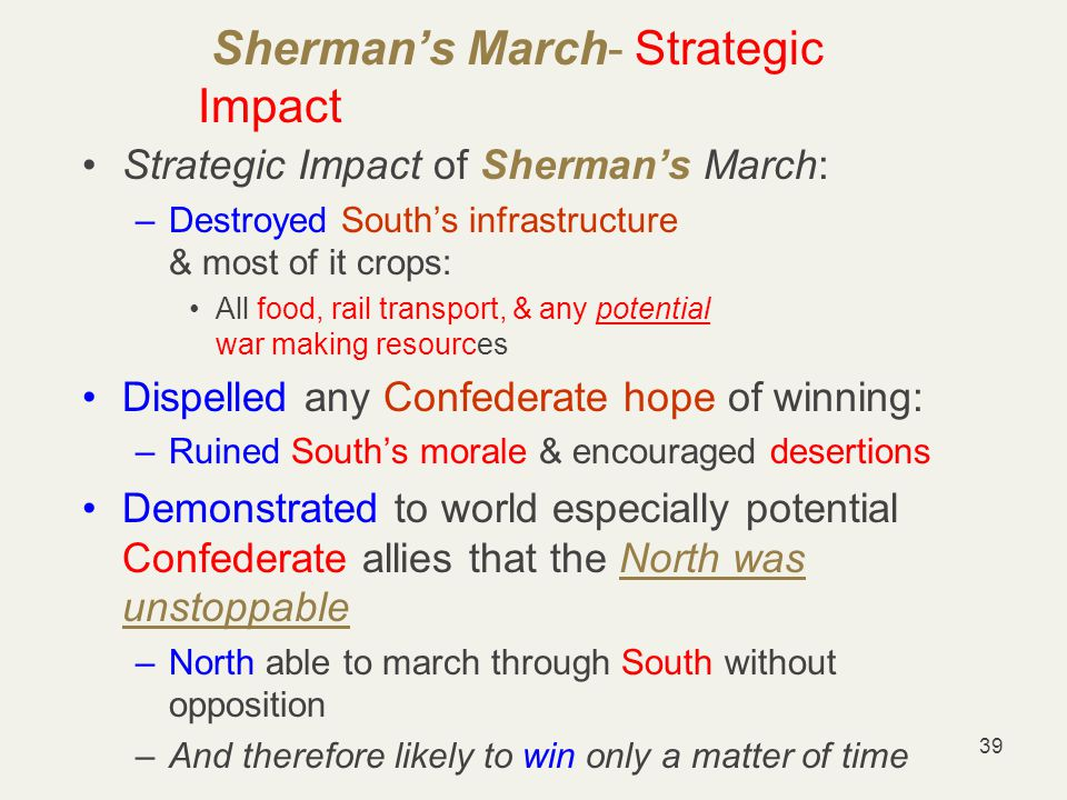 39 Sherman's March- Strategic Impact Strategic Impact of Sherman's March: –Destroyed South's infrastructure & most of it crops: All food, rail transport, & any potential war making resources Dispelled any Confederate hope of winning: –Ruined South's morale & encouraged desertions Demonstrated to world especially potential Confederate allies that the North was unstoppable –North able to march through South without opposition –And therefore likely to win only a matter of time