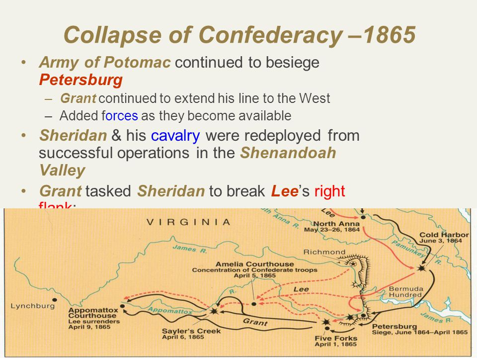 43 Collapse of Confederacy –1865 Army of Potomac continued to besiege Petersburg –Grant continued to extend his line to the West –Added forces as they become available Sheridan & his cavalry were redeployed from successful operations in the Shenandoah Valley Grant tasked Sheridan to break Lee's right flank: –Tactical aim: capture South Side rail junction and stop it from supplying Petersburg