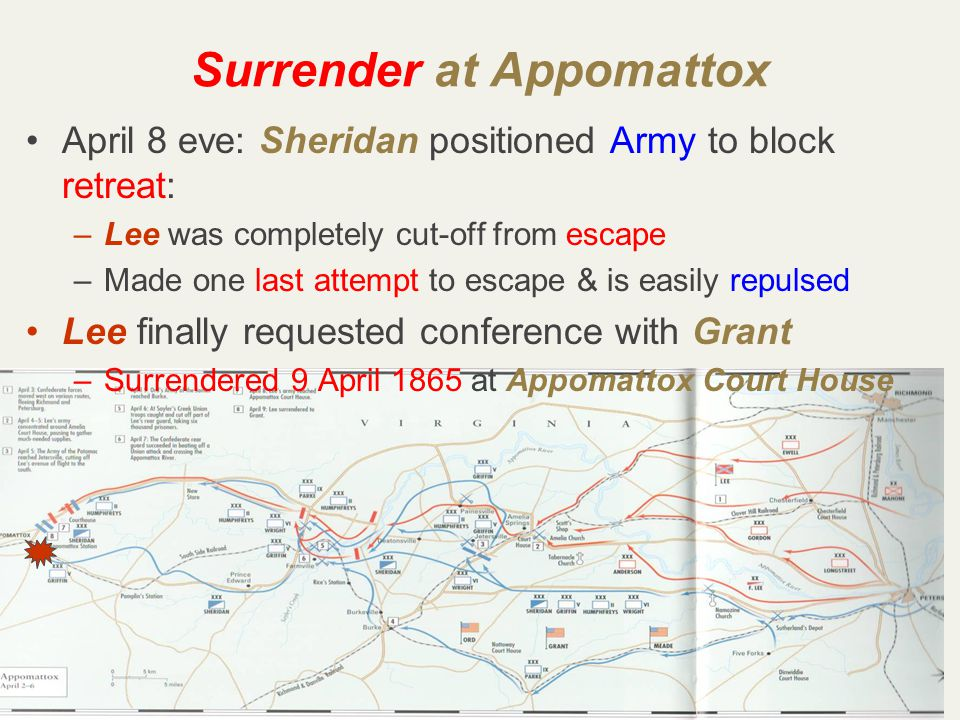 49 April 8 eve: Sheridan positioned Army to block retreat: –Lee was completely cut-off from escape –Made one last attempt to escape & is easily repulsed Lee finally requested conference with Grant –Surrendered 9 April 1865 at Appomattox Court House Surrender at Appomattox