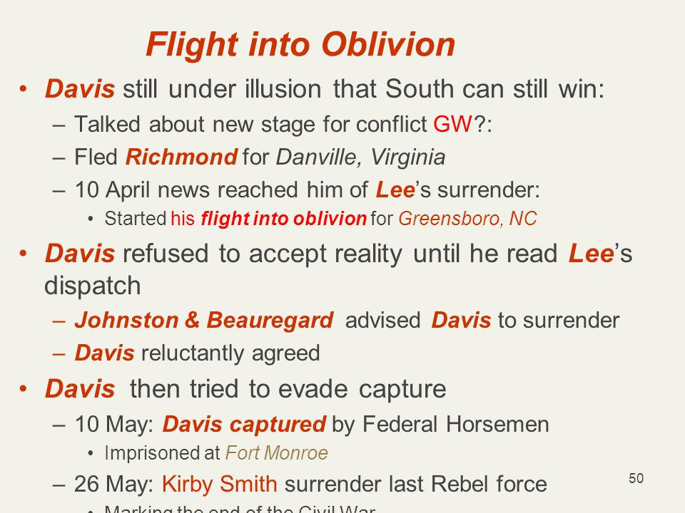 50 Flight into Oblivion Davis still under illusion that South can still win: –Talked about new stage for conflict GW : –Fled Richmond for Danville, Virginia –10 April news reached him of Lee's surrender: Started his flight into oblivion for Greensboro, NC Davis refused to accept reality until he read Lee's dispatch –Johnston & Beauregard advised Davis to surrender –Davis reluctantly agreed Davis then tried to evade capture –10 May: Davis captured by Federal Horsemen Imprisoned at Fort Monroe –26 May: Kirby Smith surrender last Rebel force Marking the end of the Civil War