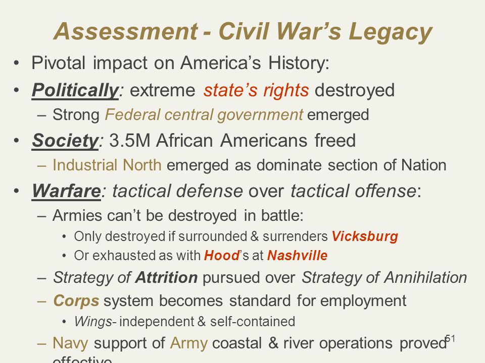 51 Assessment - Civil War's Legacy Pivotal impact on America's History: Politically: extreme state's rights destroyed –Strong Federal central government emerged Society: 3.5M African Americans freed –Industrial North emerged as dominate section of Nation Warfare: tactical defense over tactical offense: –Armies can't be destroyed in battle: Only destroyed if surrounded & surrenders Vicksburg Or exhausted as with Hood's at Nashville –Strategy of Attrition pursued over Strategy of Annihilation –Corps system becomes standard for employment Wings- independent & self-contained –Navy support of Army coastal & river operations proved effective