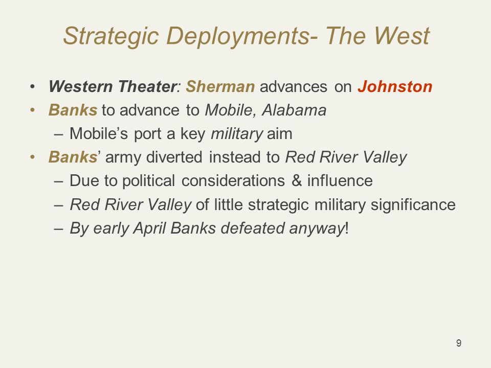 9 Strategic Deployments- The West Western Theater: Sherman advances on Johnston Banks to advance to Mobile, Alabama –Mobile's port a key military aim Banks' army diverted instead to Red River Valley –Due to political considerations & influence –Red River Valley of little strategic military significance –By early April Banks defeated anyway!