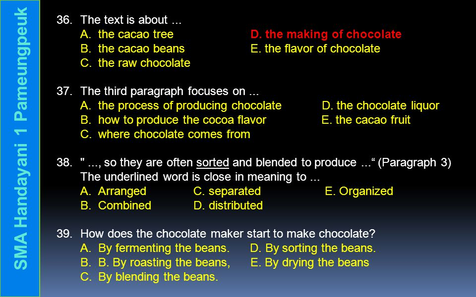 36.The text is about... A. the cacao tree D. the making of chocolate B. the cacao beans E. the flavor of chocolate C. the raw chocolate 37. The third