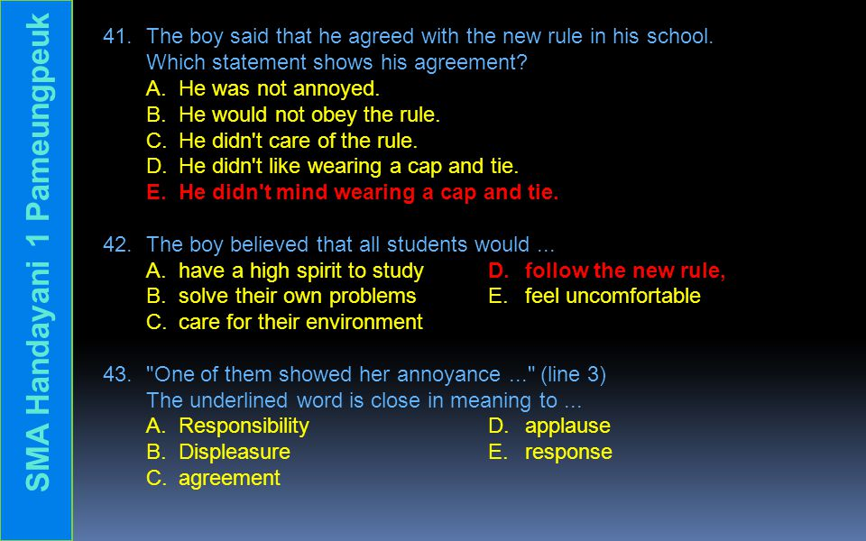 41. The boy said that he agreed with the new rule in his school. Which statement shows his agreement? A. He was not annoyed. B. He would not obey the