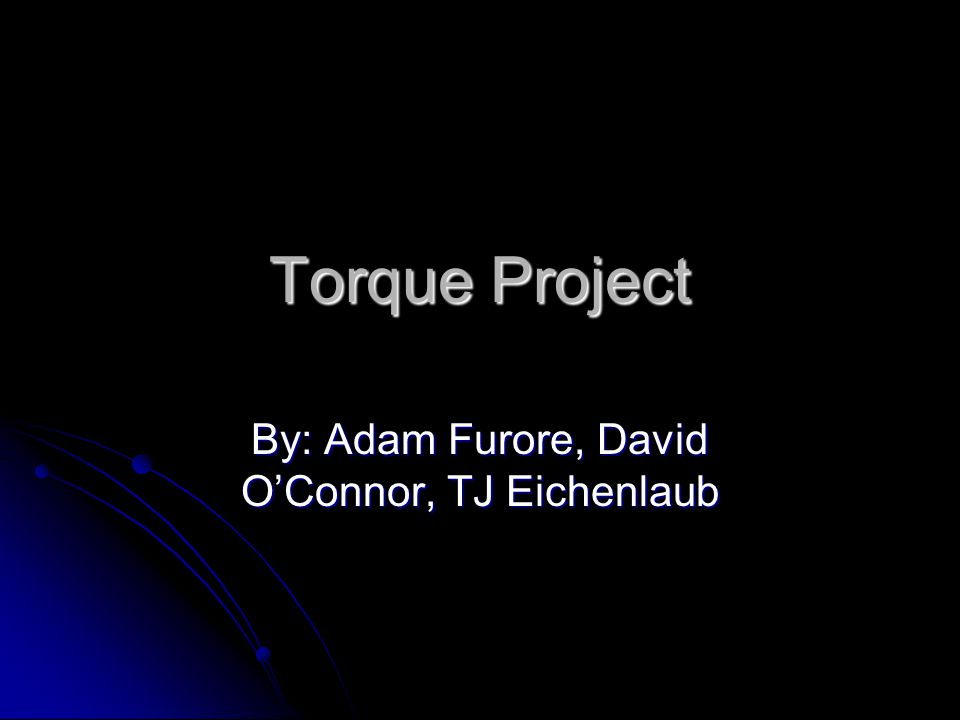 Torque Project By: Adam Furore, David O'Connor, TJ Eichenlaub