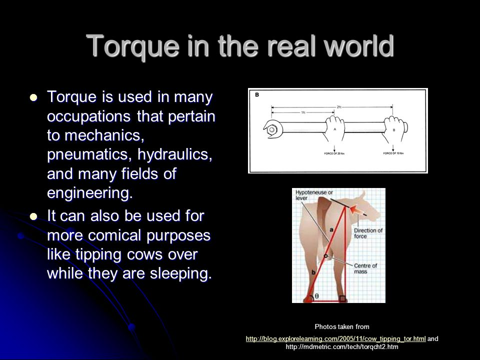 Torque in the real world Torque is used in many occupations that pertain to mechanics, pneumatics, hydraulics, and many fields of engineering.