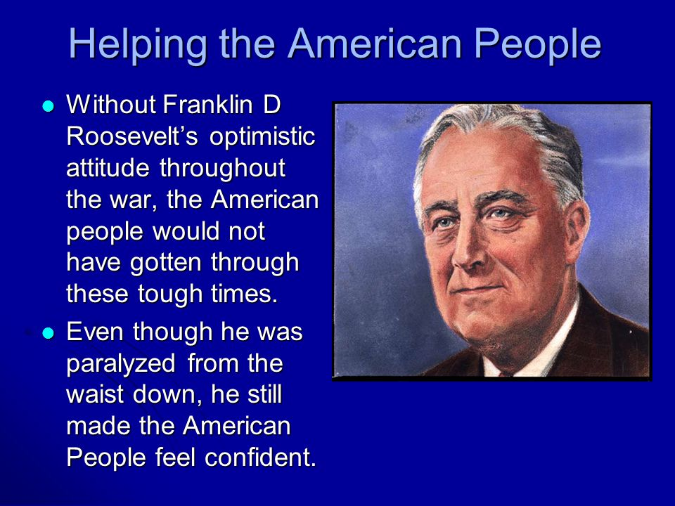 Helping the American People Without Franklin D Roosevelt's optimistic attitude throughout the war, the American people would not have gotten through these tough times.