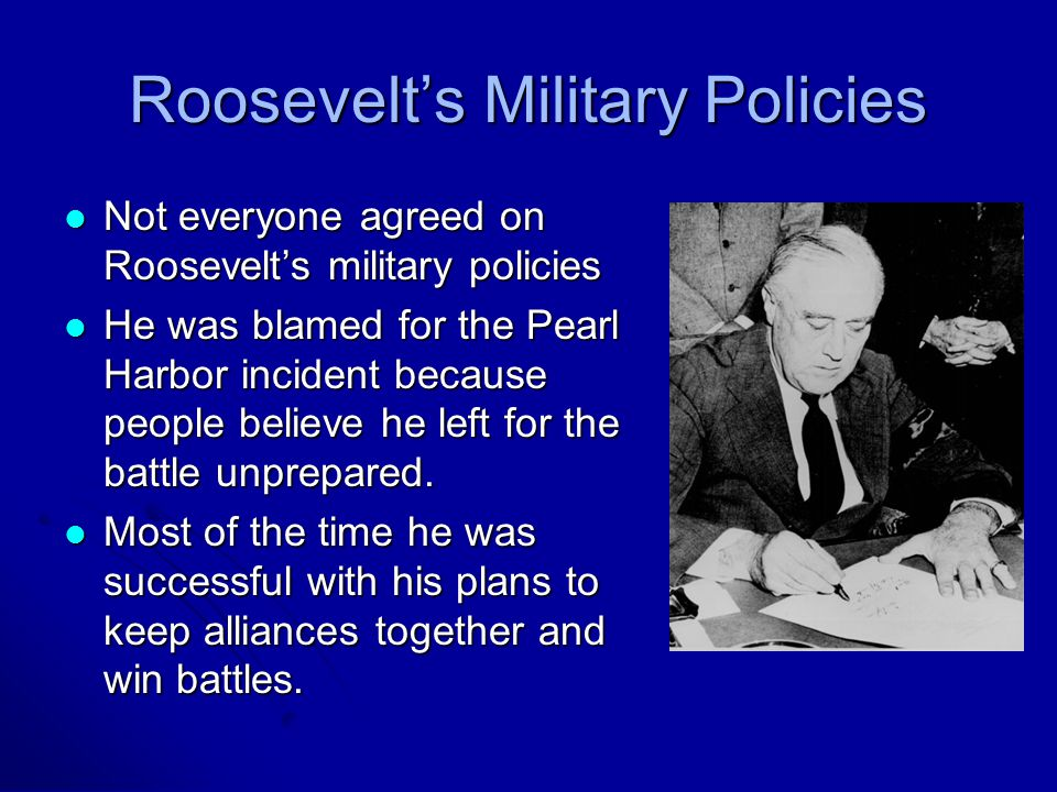 Roosevelt's Military Policies Not everyone agreed on Roosevelt's military policies Not everyone agreed on Roosevelt's military policies He was blamed