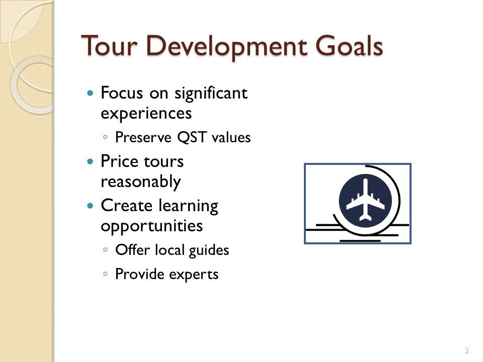 Tour Development Goals Focus on significant experiences ◦ Preserve QST values Price tours reasonably Create learning opportunities ◦ Offer local guide