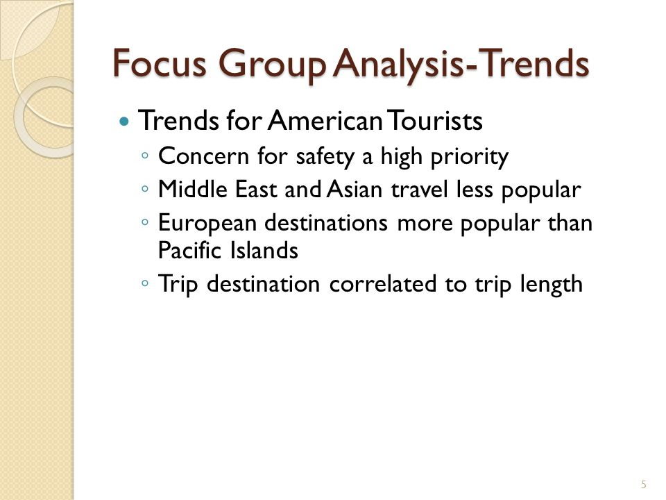 Focus Group Analysis-Trends Trends for American Tourists ◦ Concern for safety a high priority ◦ Middle East and Asian travel less popular ◦ European destinations more popular than Pacific Islands ◦ Trip destination correlated to trip length 5