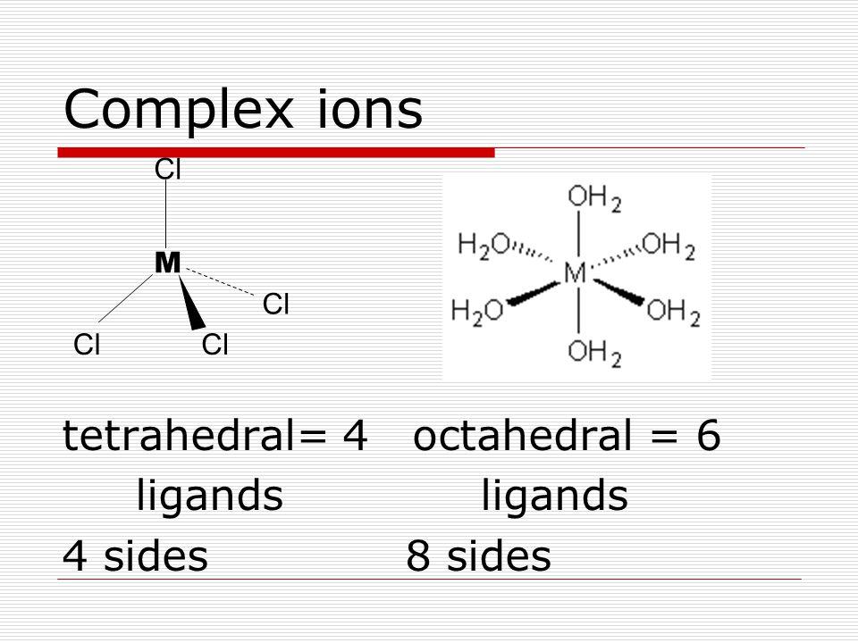 M Cl Complex ions tetrahedral= 4 octahedral = 6 ligands ligands 4 sides8 sides