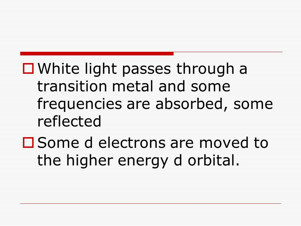  White light passes through a transition metal and some frequencies are absorbed, some reflected  Some d electrons are moved to the higher energy d orbital.