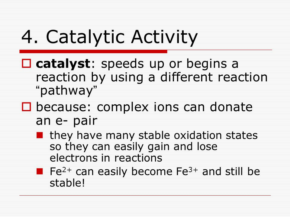 """4. Catalytic Activity  catalyst: speeds up or begins a reaction by using a different reaction """" pathway """"  because: complex ions can donate an e- pa"""