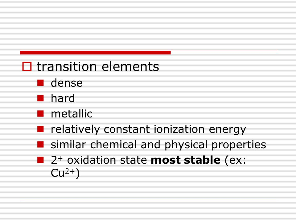 transition elements dense hard metallic relatively constant ionization energy similar chemical and physical properties 2 + oxidation state most stable (ex: Cu 2+ )