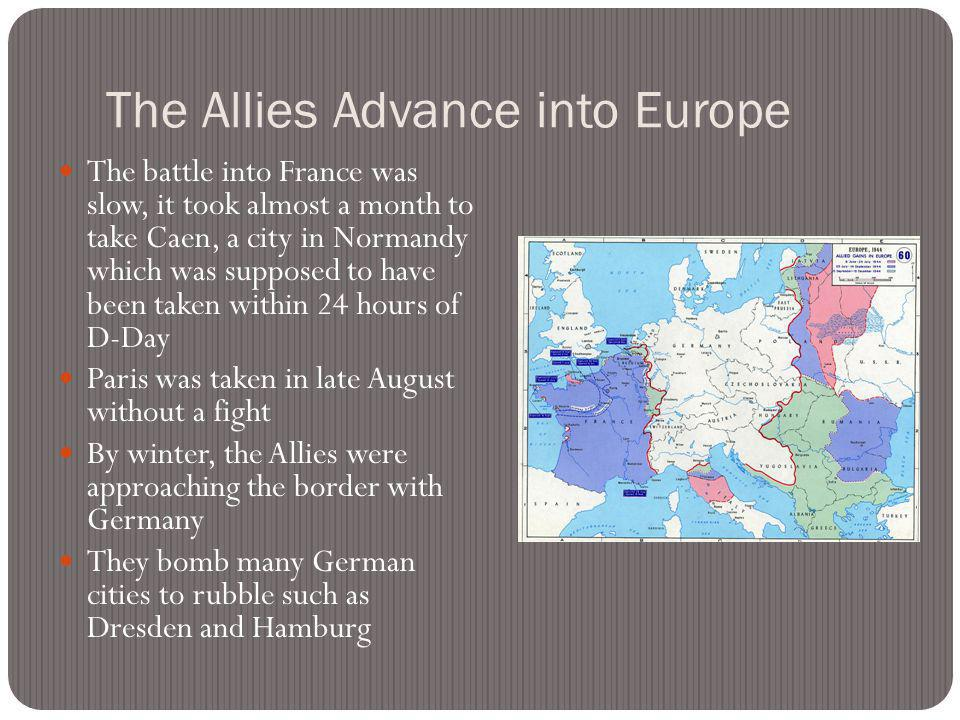 The Allies Advance into Europe The battle into France was slow, it took almost a month to take Caen, a city in Normandy which was supposed to have been taken within 24 hours of D-Day Paris was taken in late August without a fight By winter, the Allies were approaching the border with Germany They bomb many German cities to rubble such as Dresden and Hamburg