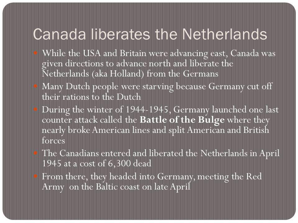 Canada liberates the Netherlands While the USA and Britain were advancing east, Canada was given directions to advance north and liberate the Netherla