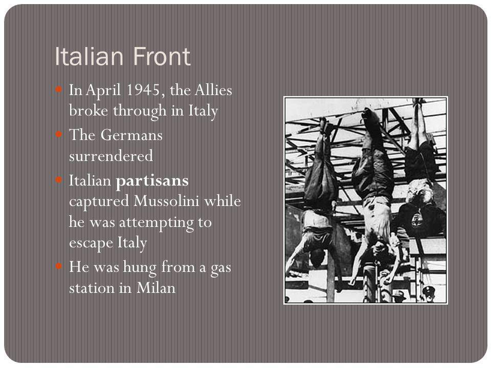 Italian Front In April 1945, the Allies broke through in Italy The Germans surrendered Italian partisans captured Mussolini while he was attempting to escape Italy He was hung from a gas station in Milan